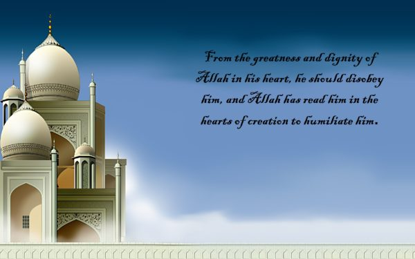 From the greatness and dignity of Allah in his heart, he should disobey him, and Allah has read him in the hearts of creation to humiliate him.